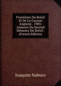 Купить Frontieres Du Bresil Et De La Guyane Anglaise . 1903: Annexes Du Second Memoire Du Bresil . (French Edition), Joaquim Nabuco