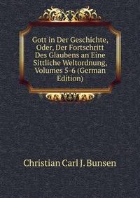 Gott in Der Geschichte, Oder, Der Fortschritt Des Glaubens an Eine Sittliche Weltordnung, Volumes 5-6 (German Edition)