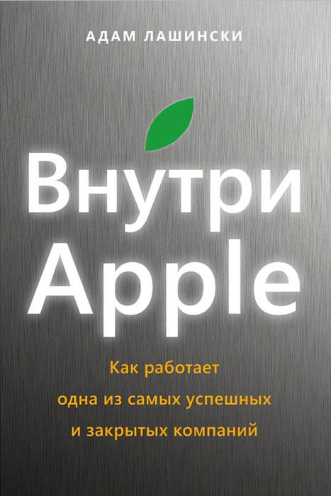 Внутри Apple. Как работает одна из самых успешных и закрытых компаний. Адам Лашински