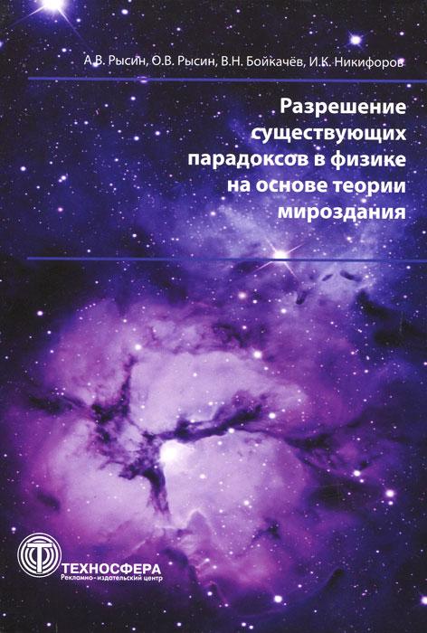 Разрешение существующих парадоксов в физике на основе теории мироздания