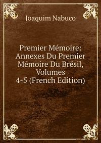 Купить Premier Memoire: Annexes Du Premier Memoire Du Bresil, Volumes 4-5 (French Edition), Joaquim Nabuco