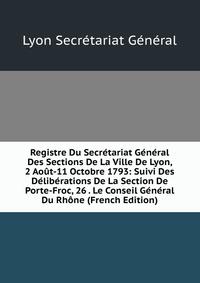 Registre Du Secretariat General Des Sections De La Ville De Lyon, 2 Aout-11 Octobre 1793: Suivi Des Deliberations De La Section De Porte-Froc, 26 . Le Conseil General Du Rhone (French Edition
