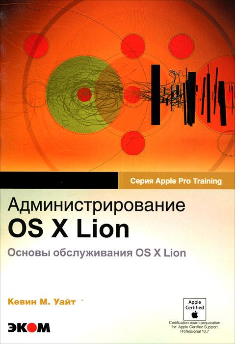 Администрирование OS X Lion. Основы обслуживания OS X Lion. Кевин М. Уайт