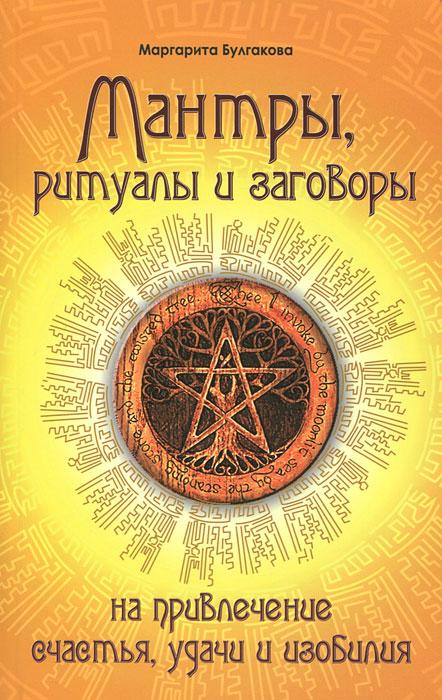 Мантры, ритуалы и заговоры на привлечение счастья, удачи и изобилия. Маргарита Булгакова