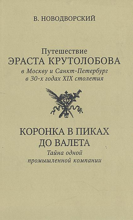 Путешествие Эраста Крутолобова в Москву и Санкт-Петербург в 30-х годах XIX столетия. Коронка в пиках до валета: Тайна одной промышленной компании