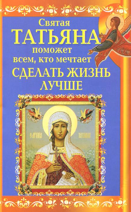 Святая Татьяна поможет всем, кто мечтает сделать жизнь лучше. Вениамин Прохоров