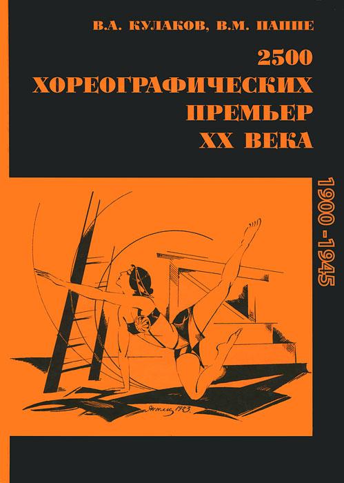 2500 хореографических премьер ХХ века. 1900-1945. В. А. Кулаков, В. М. Паппе