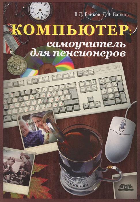 Компьютер. Самоучитель для пенсионеров. В. Д. Байков, Д. В. Байков