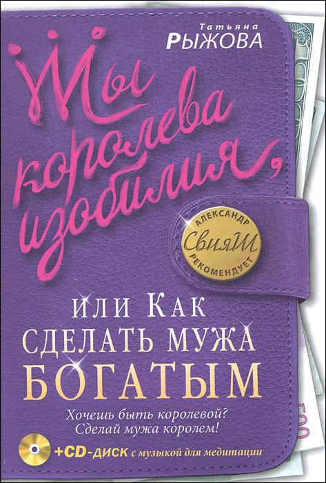 Ты королева изобилия, или Как сделать мужа богатым (+ CD-ROM). Татьяна Рыжова