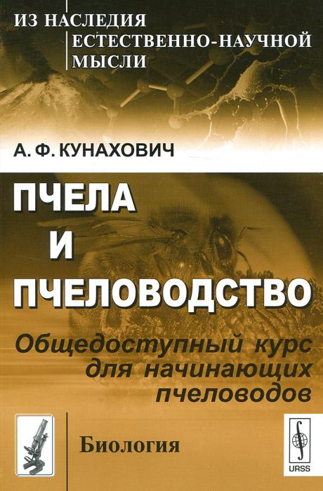 Пчела и пчеловодство. Общедоступный курс для начинающих пчеловодов. А. Ф. Кунахович