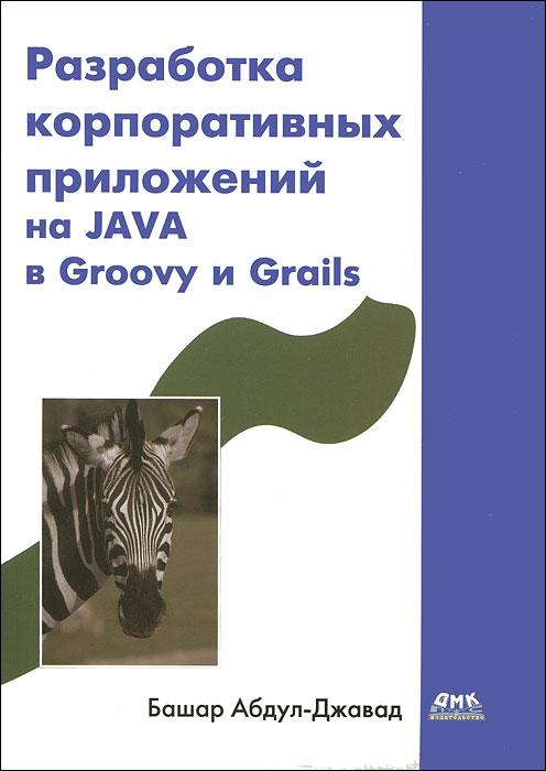 Разработка корпоративных приложений на JAVA в Groovy и Grails. Башар Абдул-Джавад