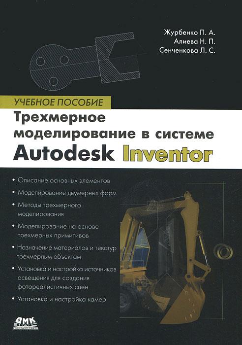 Все о компьютерной графике. Трехмерное моделирование в Autodesk Inventor. П. А. Журбенко, Н. П. Алиева, Л. С. Сенченкова