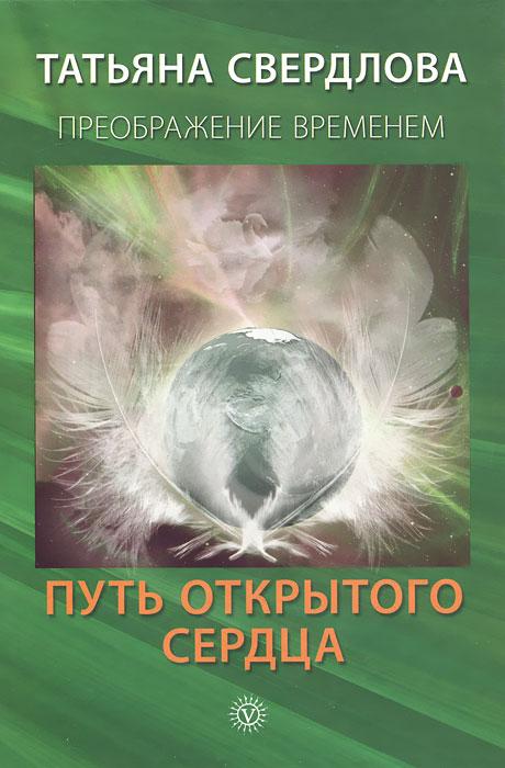 Путь открытого сердца. Послание идущему, или Как попросить, получить и принять Божественную помощь. Татьяна Свердлова
