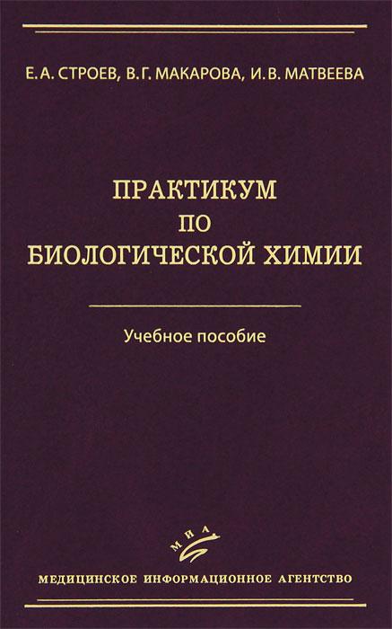 Е. А. Строев, В. Г. Макарова, И. В. Матвеева. Практикум по биологической химии