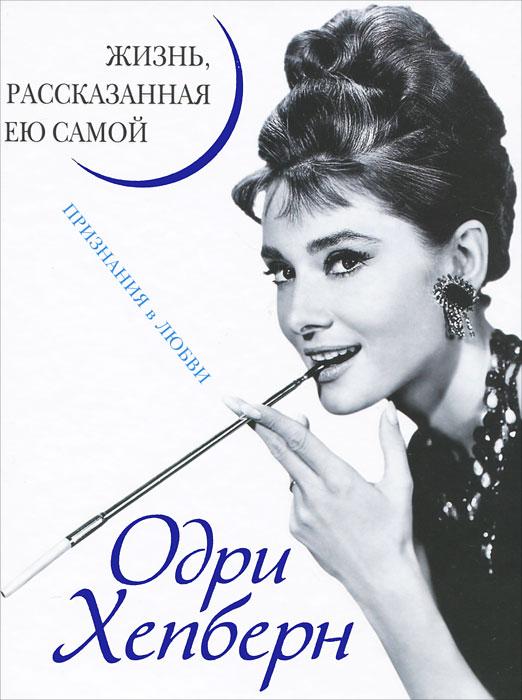 Одри Хепберн. Жизнь, рассказанная ею самой. Признания в любви. Одри Хепберн