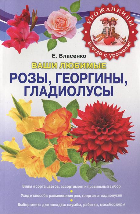 Ваши любимые розы, георгины, гладиолусы. Е. Власенко