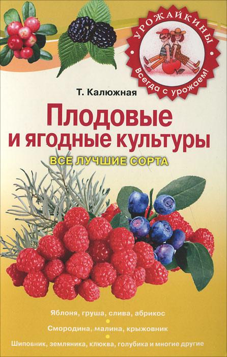 Плодовые и ягодные культуры. Все лучшие сорта. Т. Калюжная