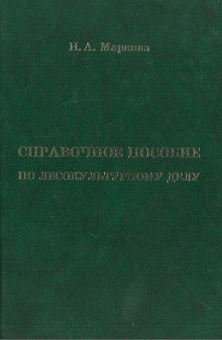 Справочное пособие по лесокультурному делу. И. А. Маркова