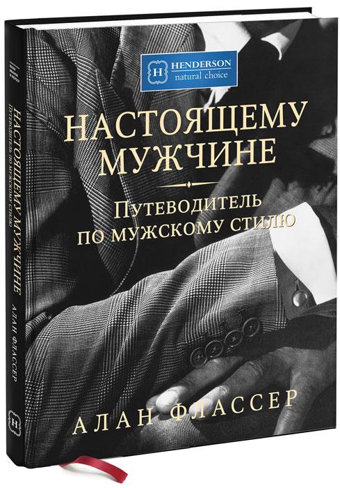 Настоящему мужчине. Путеводитель по мужскому стилю. Аллан Флассер