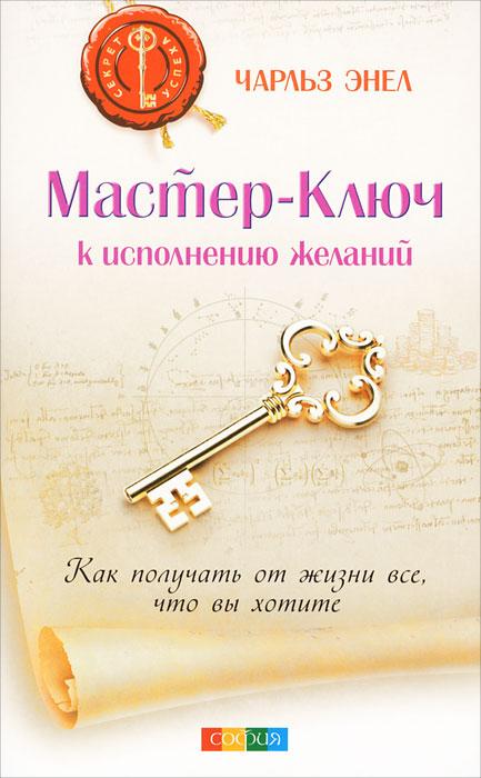 Мастер-Ключ к исполнению желаний. Как получить от жизни все, что вы хотите. Чарльз Энел