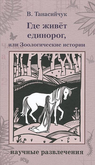 Где живет единорог, или Зоологические истории. Виталий Танасийчук