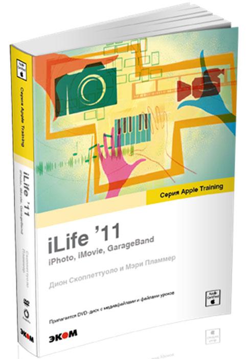 iLife'11: iPhoto, iMovie, GarageBand (+ DVD-ROM). Дион Скоппеттуоло, Мэри Пламмер