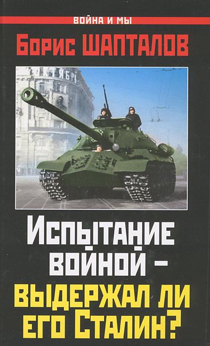 Испытание войной - выдержал ли его Сталин?. Борис Шапталов