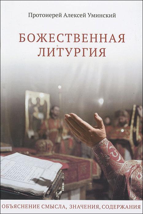 Божественная Литургия. Объяснение смысла, значения, содержания. Протоиерей Алексий Уминский
