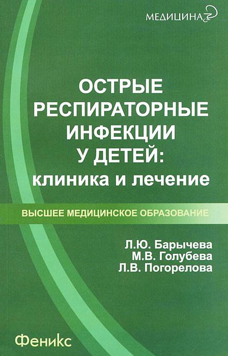 Л. Ю. Барычева, М. В. Голубева, Л. В. Погорелова. Острые респираторные инфекции у детей. Клиника и лечение