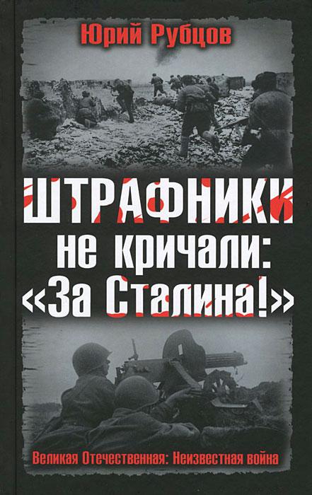 "Штрафники не кричали: ""За Сталина!"". Юрий Рубцов"