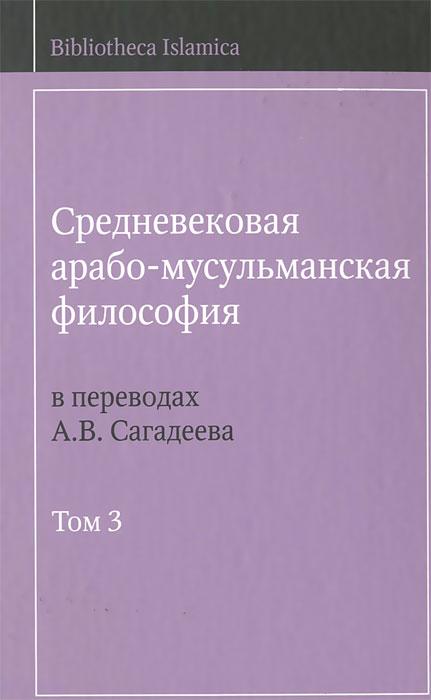 Средневековая арабо-мусульманская философия в переводах А. В. Сагадеева. В 3 томах. Том 3 ( 978-5-903715-20-6, 978-5-903715-08-4 )