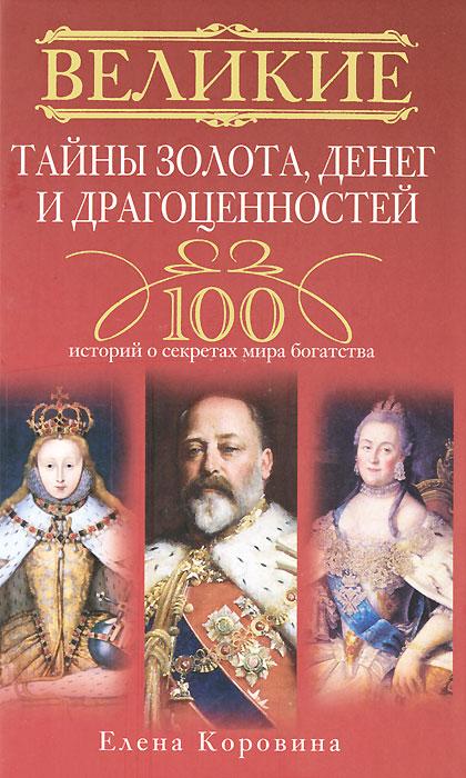 Великие тайны золота, денег и драгоценностей. 100 историй о секретах мира богатства. Елена Коровина