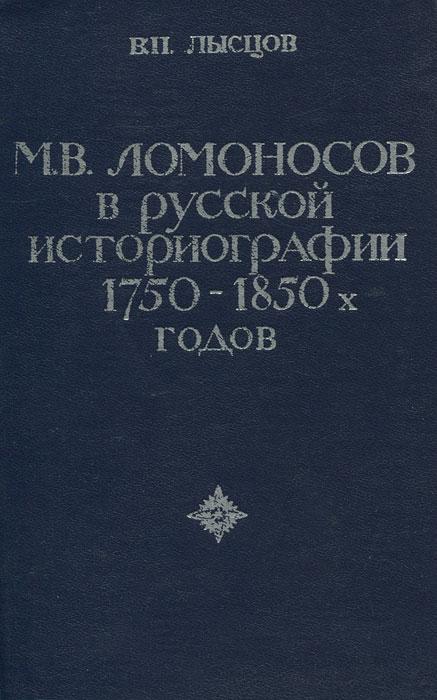 М. В. Ломоносов в русской историографии 1750-1850 годов