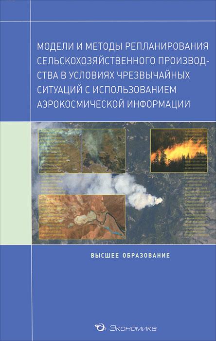 Модели и методы репланирования сельскохозяйственного производства в условиях чрезвычайных ситуаций с использованием аэрокосмической информации ( 978-5-282-03186-7 )