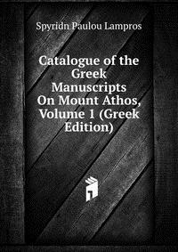 Catalogue of the Greek Manuscripts On Mount Athos, Volume 1 (Greek Edition)