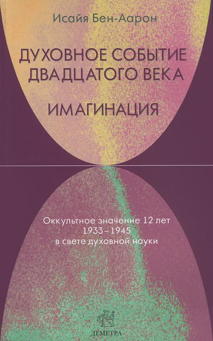 Духовное Событие двадцатого века. Имагинация. Оккультное значение 12 лет 1933-1945 в свете духовной науки