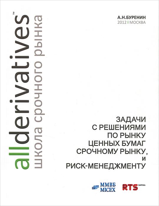 Задачи с решениями по рынку ценных бумаг, срочному рынку и риск-менеджменту. 3-е изд., испр. Буренин А.Н.. Буренин А.Н.