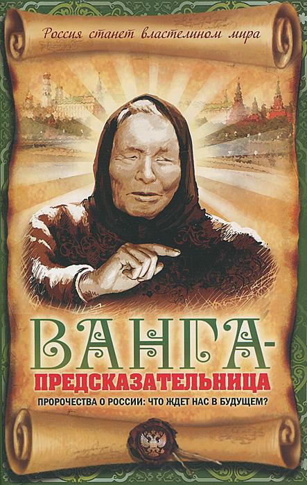 Ванга-предсказательница. Пророчества о России. Что ждет нас в будущем?. В. Н. Пустовойтов