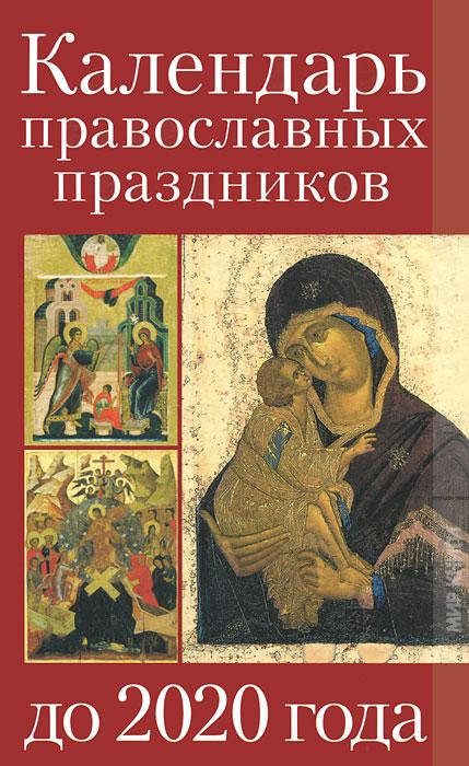 Календарь православных праздников до 2020 года. В. Никонова, А. Алебастрова