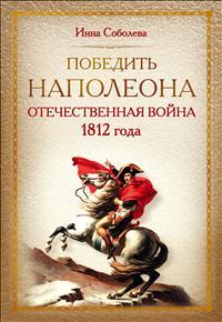 Победить Наполеона. Отечественная война 1812 года. Инна Соболева