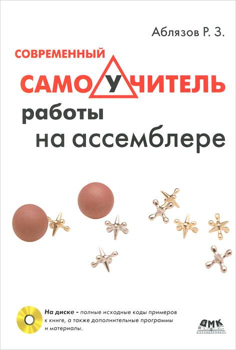 Современный самоучитель работы на ассемблере (+ CD-ROM). Р. З. Аблязов