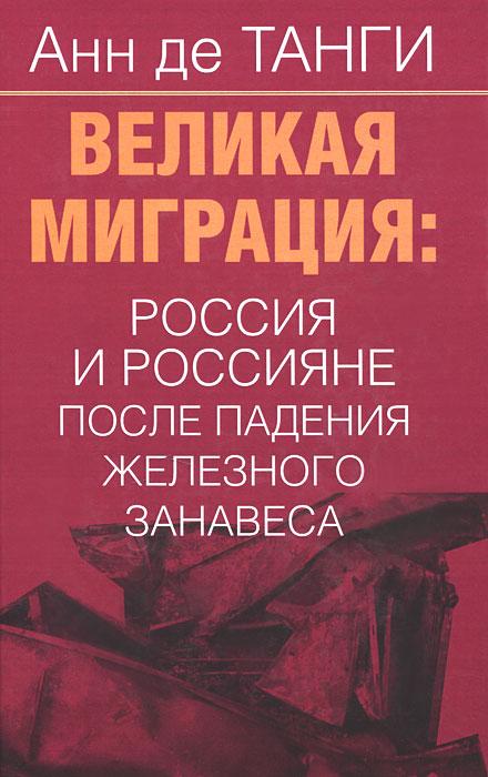 Великая миграция. Россия и россияне после падения железного занавеса. Анн де Танги