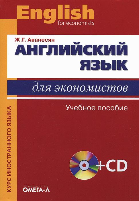 Английский язык для экономистов / English for Economists (+ CD-ROM). Ж. Г. Аванесян