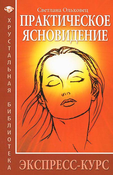Светлана Ольховец. Практическое ясновидение. Экспресс-курс