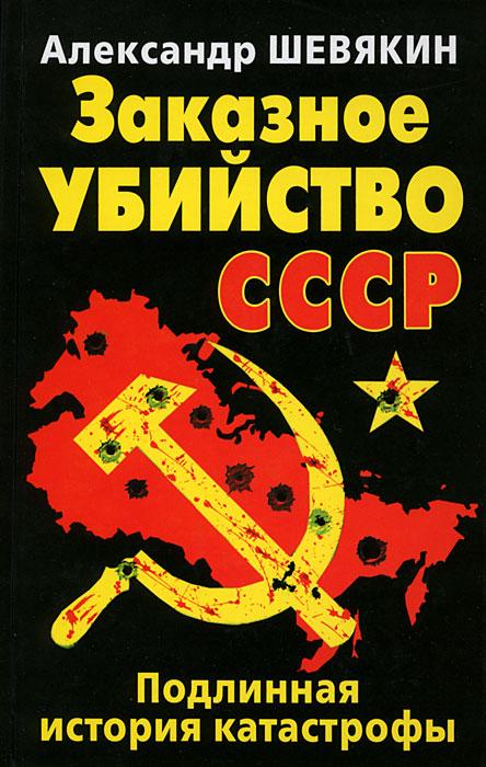 Заказное убийство СССР. Подлинная история катастрофы. Александр Шевякин
