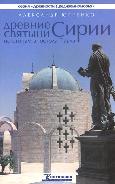 Древние святыни Сирии. По стопам апостола Павла. Александр Юрченко