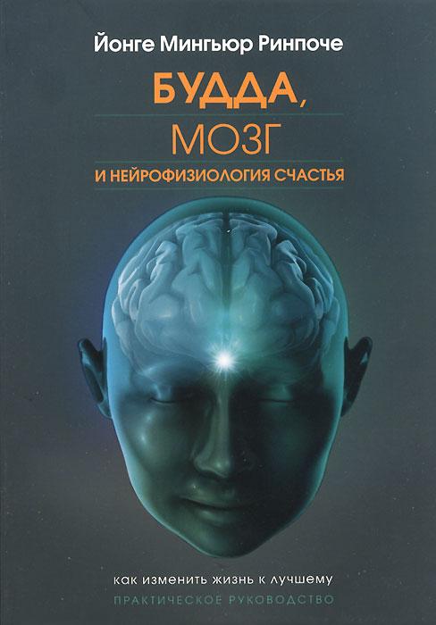 Будда, мозг и нейрофизиология счастья. Как изменить жизнь к лучшему. Йонге Мингьюр Ринпоче