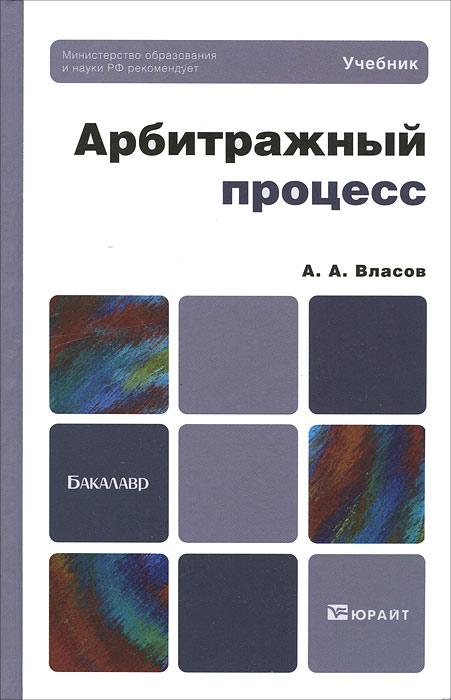 Власов А.А.. АРБИТРАЖНЫЙ ПРОЦЕСС. Учебник для бакалавров
