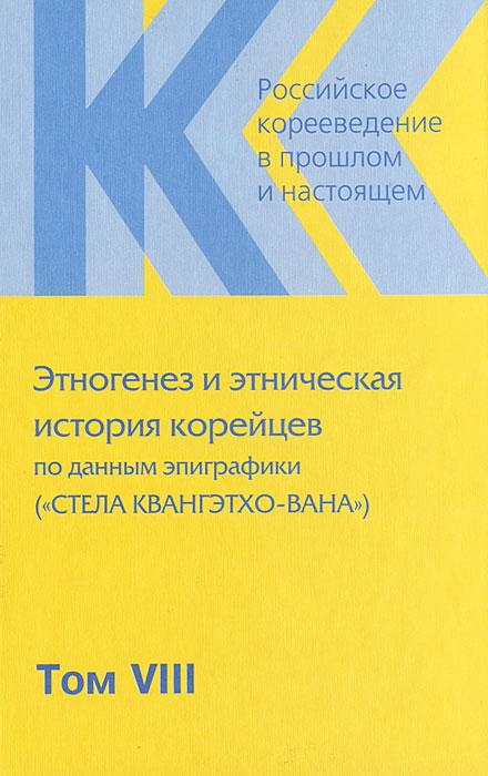 Российское корееведение в прошлом и настоящем. Том 8. Этногенез и этническая история корейцев по данным эпиграфики (
