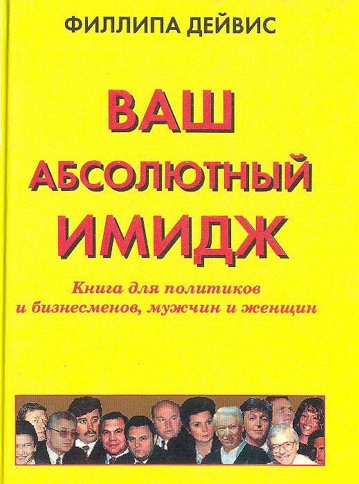 Ваш абсолютный имидж. Книга для политиков и бизнесменов, мужчин и женщин